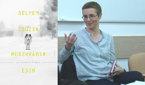Északról szelek, délről hangok, nyugatról falak, keletről tűz – Selyem Zsuzsa Moszkvában esik című kötetéről